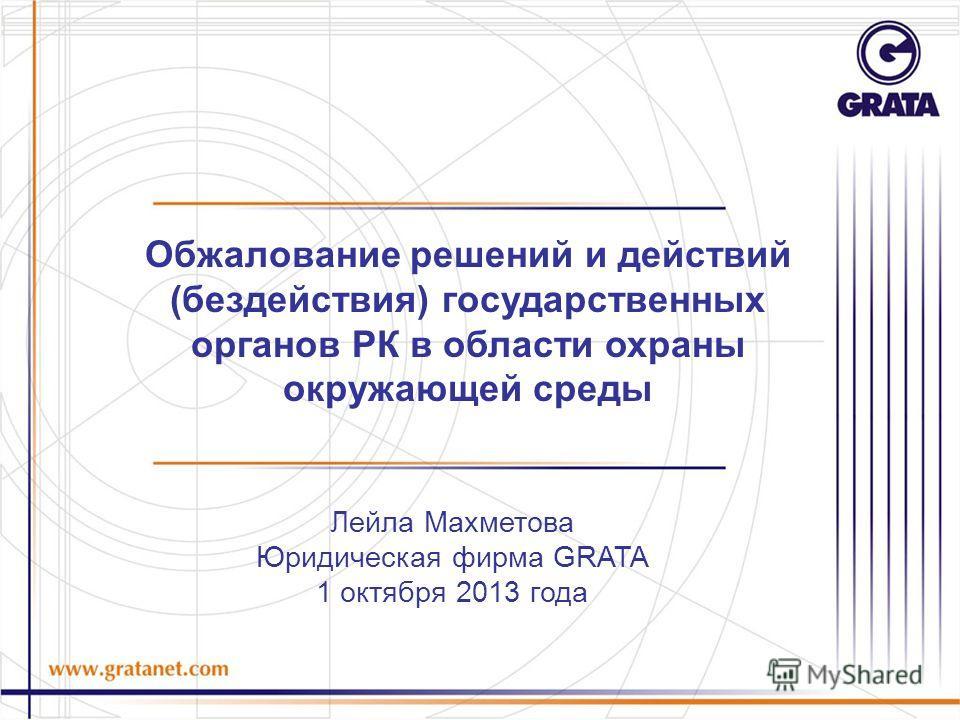 Лейла Махметова Юридическая фирма GRATA 1 октября 2013 года Обжалование решений и действий (бездействия) государственных органов РК в области охраны окружающей среды