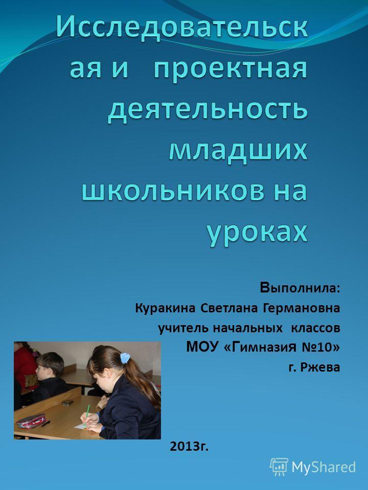 В ыполнила: Куракина Светлана Германовна учитель начальных классов МОУ «Г имнази я 10 » г. Ржева 2013г.
