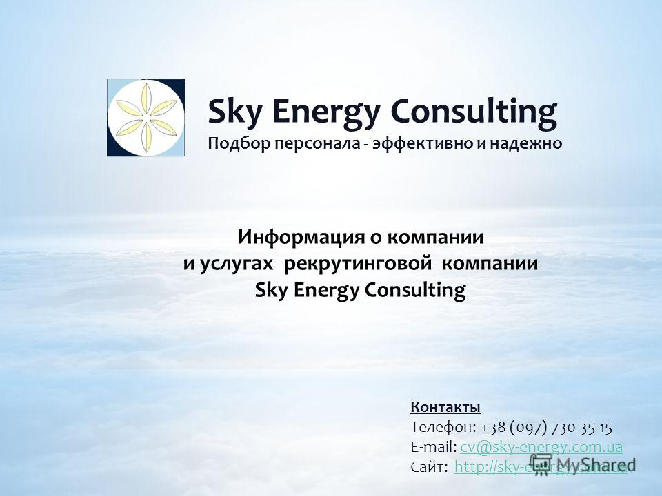 Sky Energy Consulting Подбор персонала - эффективно и надежно Контакты Телефон: +38 (097) 730 35 15 E-mail: cv@sky-energy.com.uacv@sky-energy.com.ua Сайт: http://sky-energy.com.uahttp://sky-energy.com.ua Информация о компании и услугах рекрутинговой