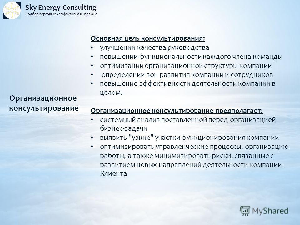 Sky Energy Consulting Подбор персонала - эффективно и надежно Организационное консультирование Основная цель консультирования: улучшении качества руководства повышении функциональности каждого члена команды оптимизации организационной структуры компа