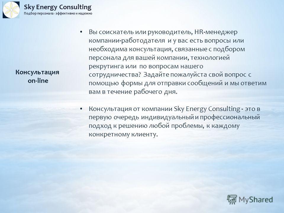 Sky Energy Consulting Подбор персонала - эффективно и надежно Консультация on-line Вы соискатель или руководитель, HR-менеджер компании-работодателя и у вас есть вопросы или необходима консультация, связанные с подбором персонала для вашей компании,