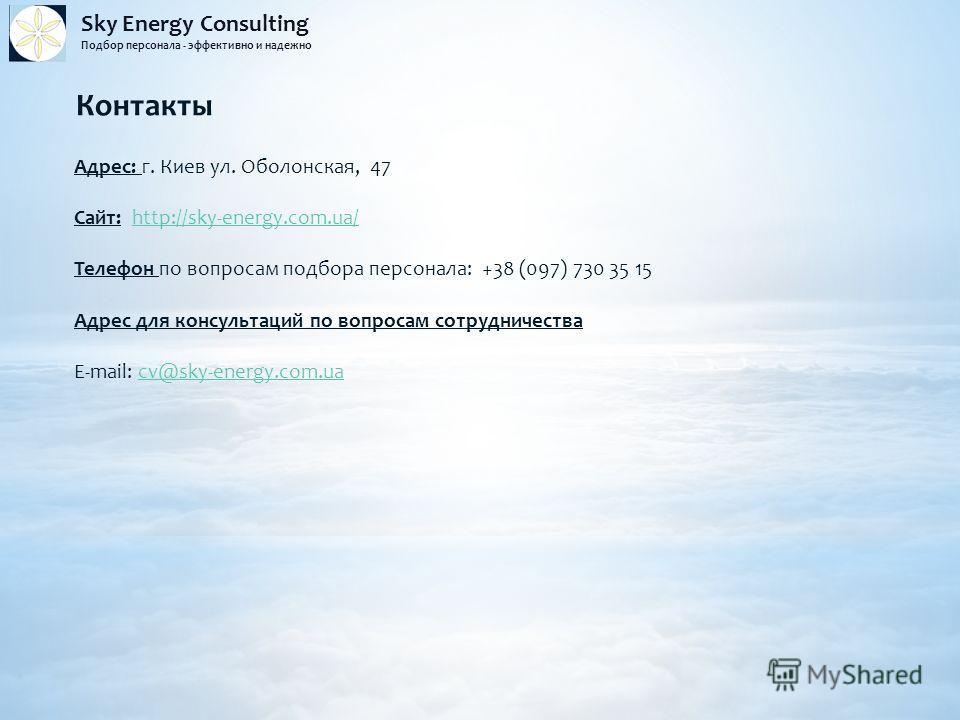 Sky Energy Consulting Подбор персонала - эффективно и надежно Контакты Адрес: г. Киев ул. Оболонская, 47 Сайт: http://sky-energy.com.ua/http://sky-energy.com.ua/ Телефон по вопросам подбора персонала: +38 (097) 730 35 15 Адрес для консультаций по воп