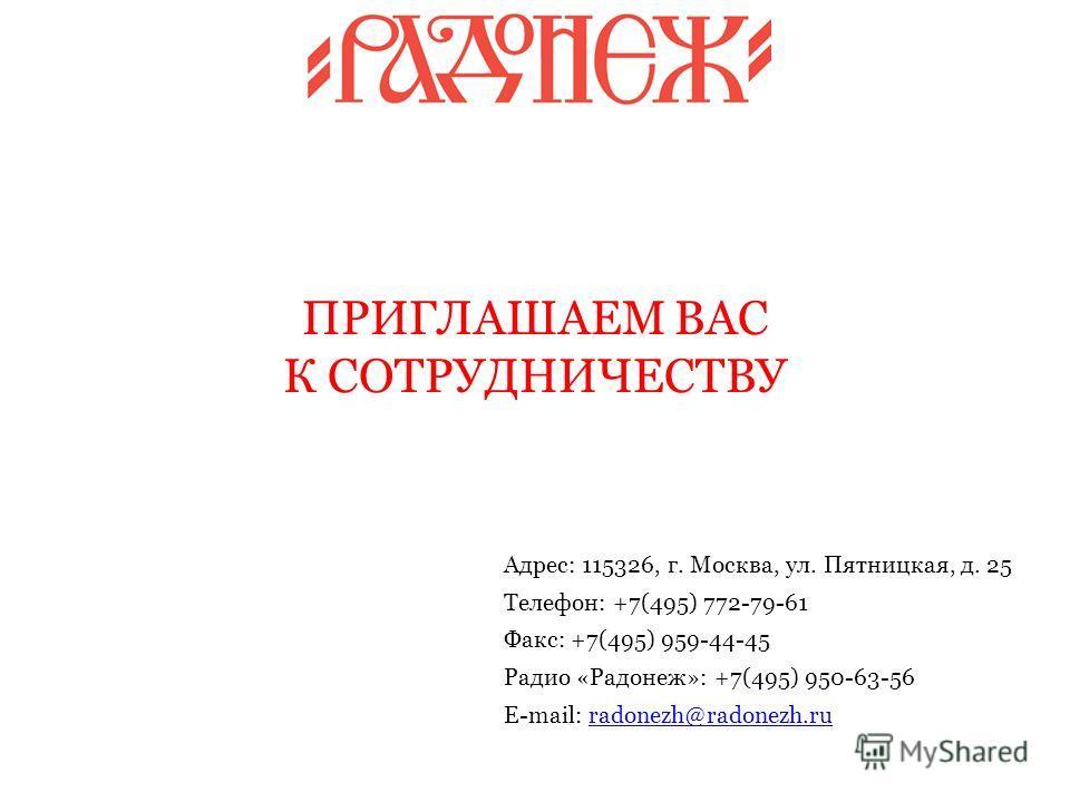 Адрес: 115326, г. Москва, ул. Пятницкая, д. 25 Телефон: +7(495) 772-79-61 Факс: +7(495) 959-44-45 Радио «Радонеж»: +7(495) 950-63-56 E-mail: radonezh@radonezh.ruradonezh@radonezh.ru ПРИГЛАШАЕМ ВАС К СОТРУДНИЧЕСТВУ