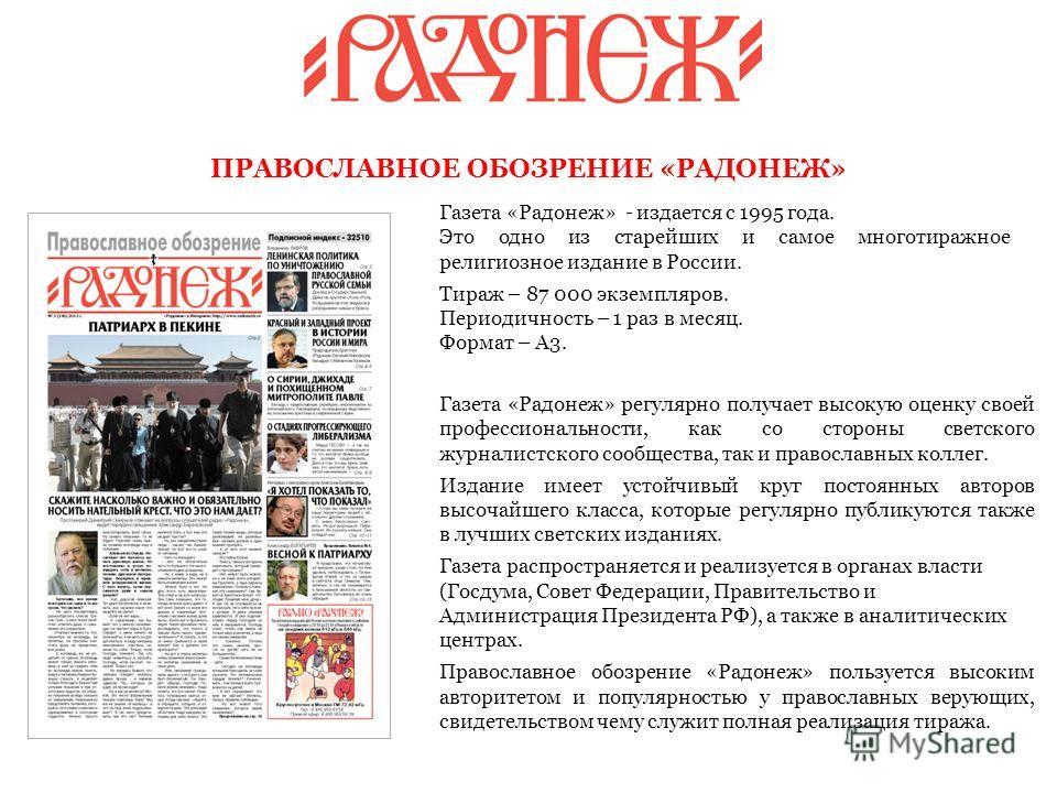 Газета «Радонеж» - издается с 1995 года. Это одно из старейших и самое многотиражное религиозное издание в России. Тираж – 87 000 экземпляров. Периодичность – 1 раз в месяц. Формат – А3. ПРАВОСЛАВНОЕ ОБОЗРЕНИЕ «РАДОНЕЖ» Газета «Радонеж» регулярно пол