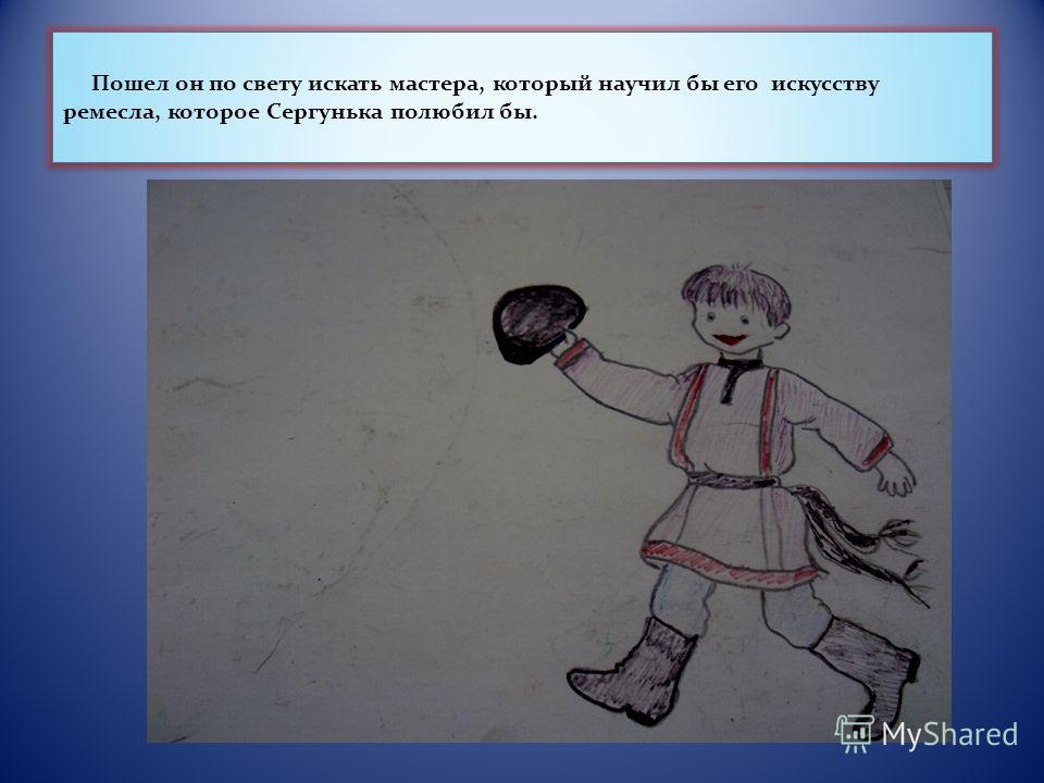 Пошел он по свету искать мастера, который научил бы его искусству ремесла, которое Сергунька полюбил бы.