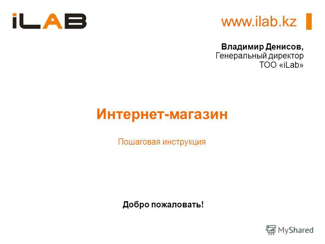 www.ilab.kz Добро пожаловать! Интернет-магазин Пошаговая инструкция Владимир Денисов, Генеральный директор ТОО «iLab»