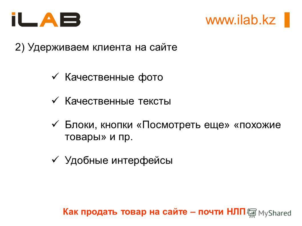 www.ilab.kz Как продать товар на сайте – почти НЛП 2) Удерживаем клиента на сайте Качественные фото Качественные тексты Блоки, кнопки «Посмотреть еще» «похожие товары» и пр. Удобные интерфейсы