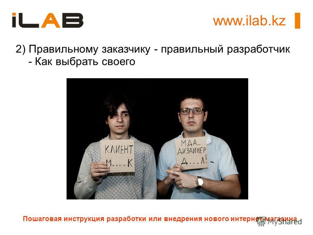 www.ilab.kz Пошаговая инструкция разработки или внедрения нового интернет-магазина 2) Правильному заказчику - правильный разработчик - Как выбрать своего