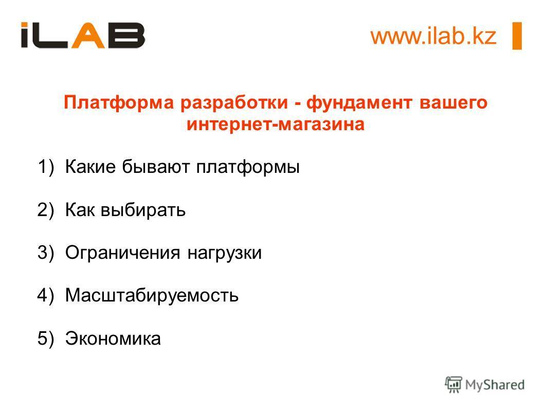 Платформа разработки - фундамент вашего интернет-магазина 1)Какие бывают платформы 2)Как выбирать 3)Ограничения нагрузки 4)Масштабируемость 5)Экономика www.ilab.kz