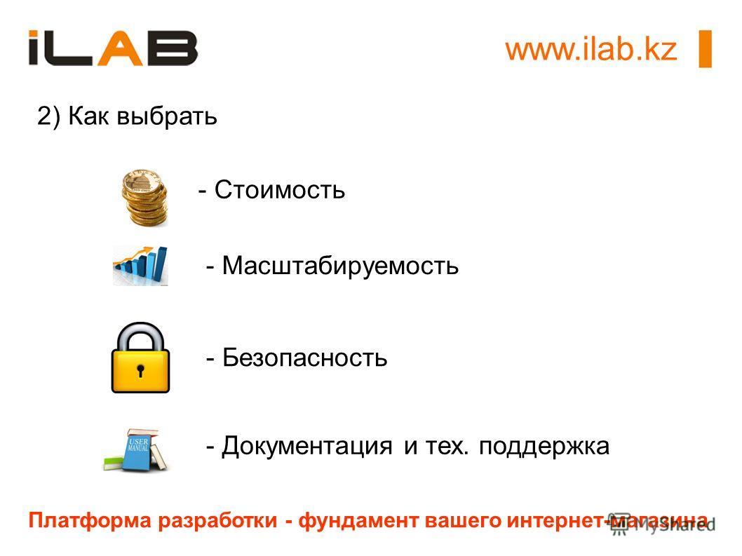 www.ilab.kz Платформа разработки - фундамент вашего интернет-магазина 2) Как выбрать - Стоимость - Масштабируемость - Безопасность - Документация и тех. поддержка