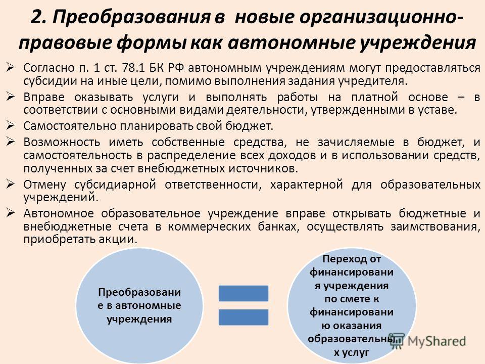 2. Преобразования в новые организационно- правовые формы как автономные учреждения Согласно п. 1 ст. 78.1 БК РФ автономным учреждениям могут предоставляться субсидии на иные цели, помимо выполнения задания учредителя. Вправе оказывать услуги и выполн