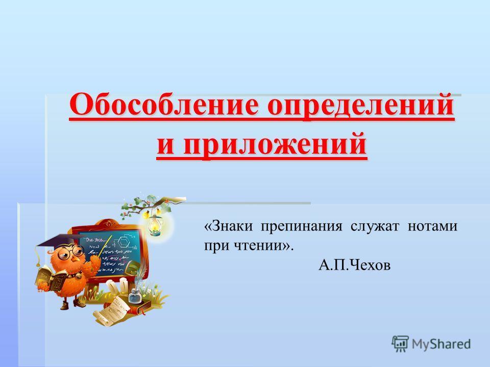 Обособление определений и приложений «Знаки препинания служат нотами при чтении». А.П.Чехов