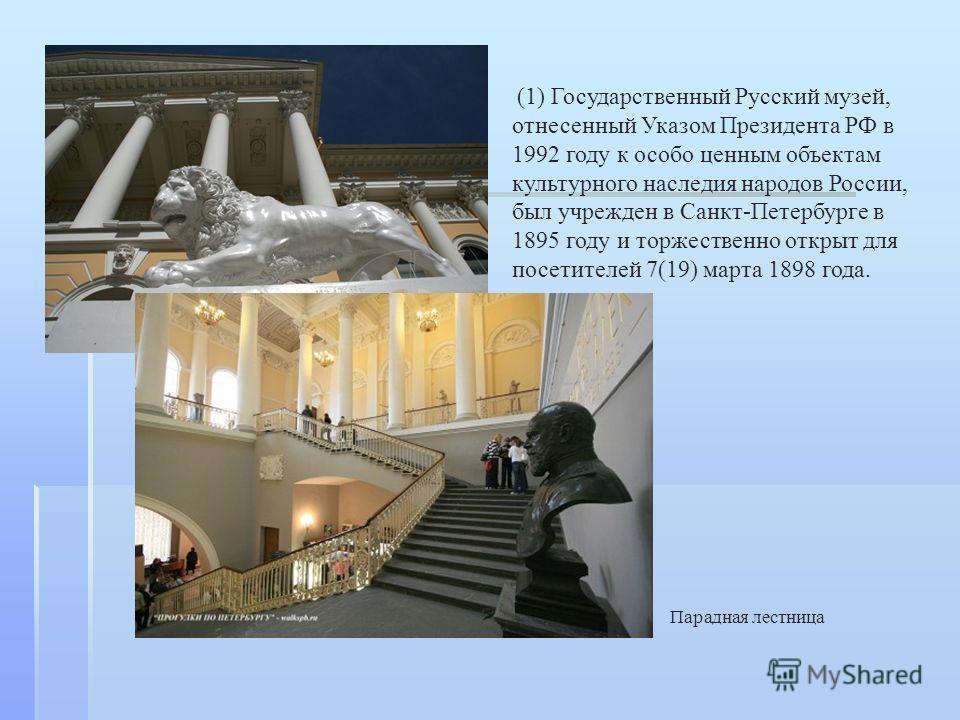 Парадная лестница (1) Государственный Русский музей, отнесенный Указом Президента РФ в 1992 году к особо ценным объектам культурного наследия народов России, был учрежден в Санкт-Петербурге в 1895 году и торжественно открыт для посетителей 7(19) март