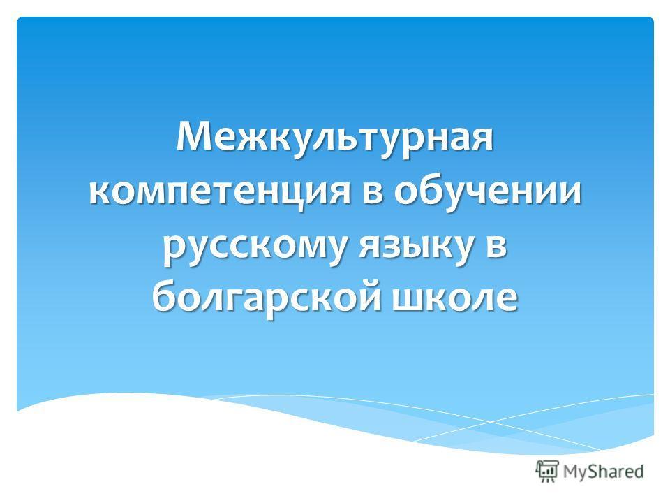 Межкультурная компетенция в обучении русскому языку в болгарской школе