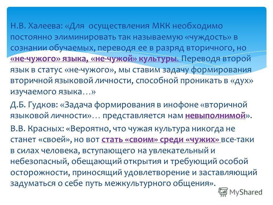 Н.В. Халеева: « Для осуществления МКК необходимо постоянно элиминировать так называемую « чуждость » в сознании обучаемых, переводя ее в разряд вторичного, но « не-чужого » языка, « не-чужой » культуры. Переводя второй язык в статус « не-чужого », мы