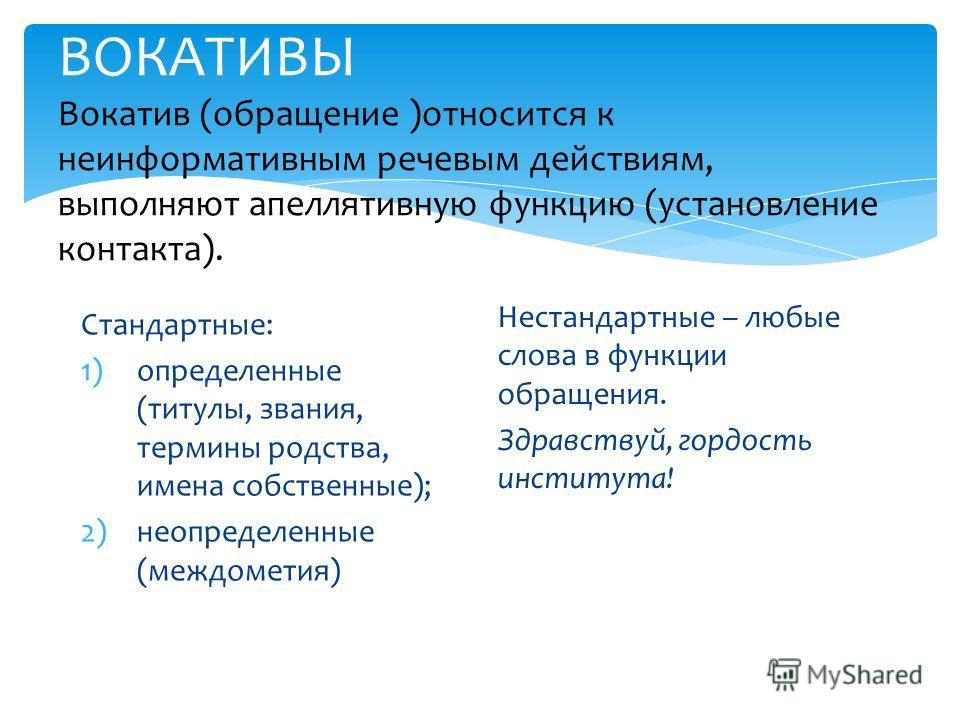 ВОКАТИВЫ Вокатив (обращение )относится к неинформативным речевым действиям, выполняют апеллятивную функцию (установление контакта). Стандартные: 1)определенные (титулы, звания, термины родства, имена собственные); 2)неопределенные (междометия) Нестан