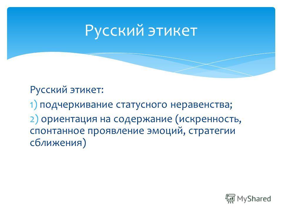 Русский этикет: 1) подчеркивание статусного неравенства; 2) ориентация на содержание (искренность, спонтанное проявление эмоций, стратегии сближения) Русский этикет