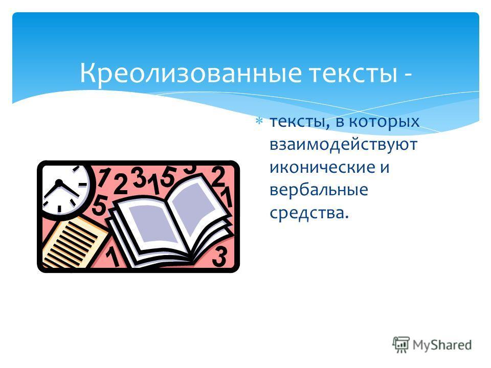 Креолизованные тексты - тексты, в которых взаимодействуют иконические и вербальные средства.