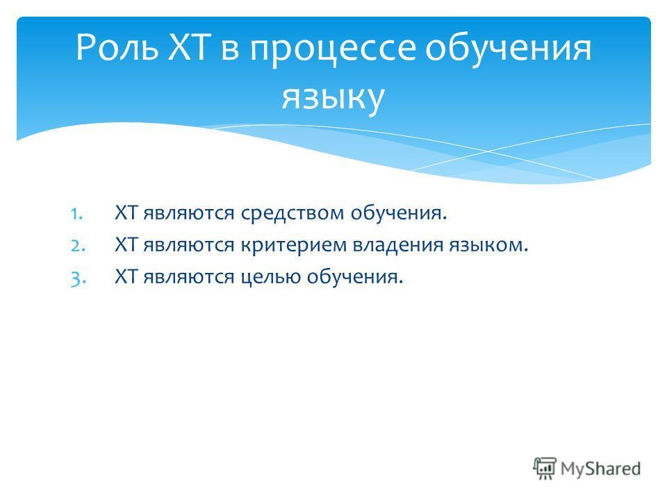 Роль ХТ в процессе обучения языку 1.ХТ являются средством обучения. 2.ХТ являются критерием владения языком. 3.ХТ являются целью обучения.