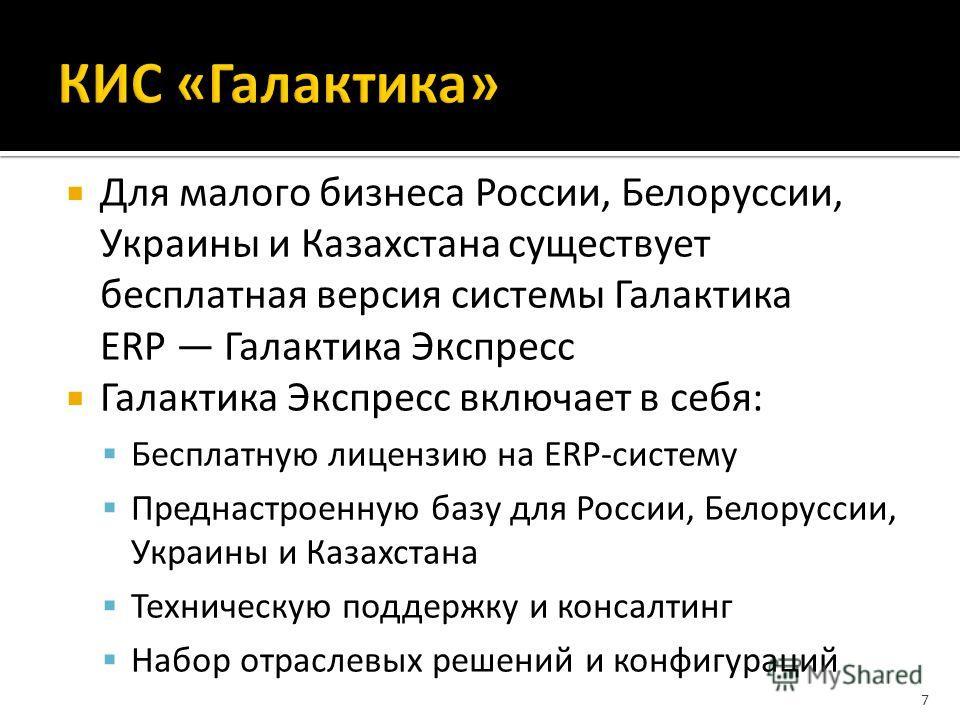 Для малого бизнеса России, Белоруссии, Украины и Казахстана существует бесплатная версия системы Галактика ERP Галактика Экспресс Галактика Экспресс включает в себя: Бесплатную лицензию на ERP-систему Преднастроенную базу для России, Белоруссии, Укра