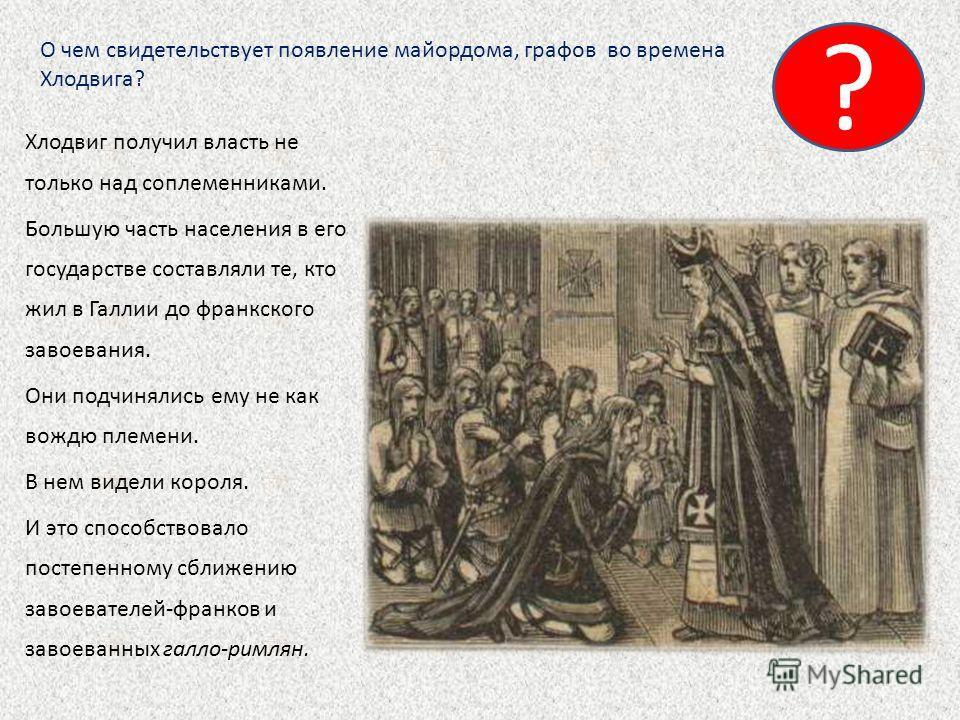 Хлодвиг получил власть не только над соплеменниками. Большую часть населения в его государстве составляли те, кто жил в Галлии до франкского завоевания. Они подчинялись ему не как вождю племени. В нем видели короля. И это способствовало постепенному