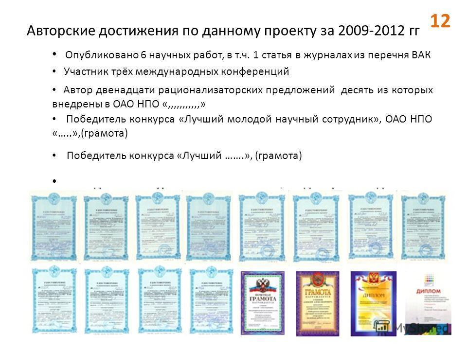 Авторские достижения по данному проекту за 2009-2012 гг Опубликовано 6 научных работ, в т.ч. 1 статья в журналах из перечня ВАК Автор двенадцати рационализаторских предложений десять из которых внедрены в ОАО НПО «,,,,,,,,,,,» Участник трёх междунаро