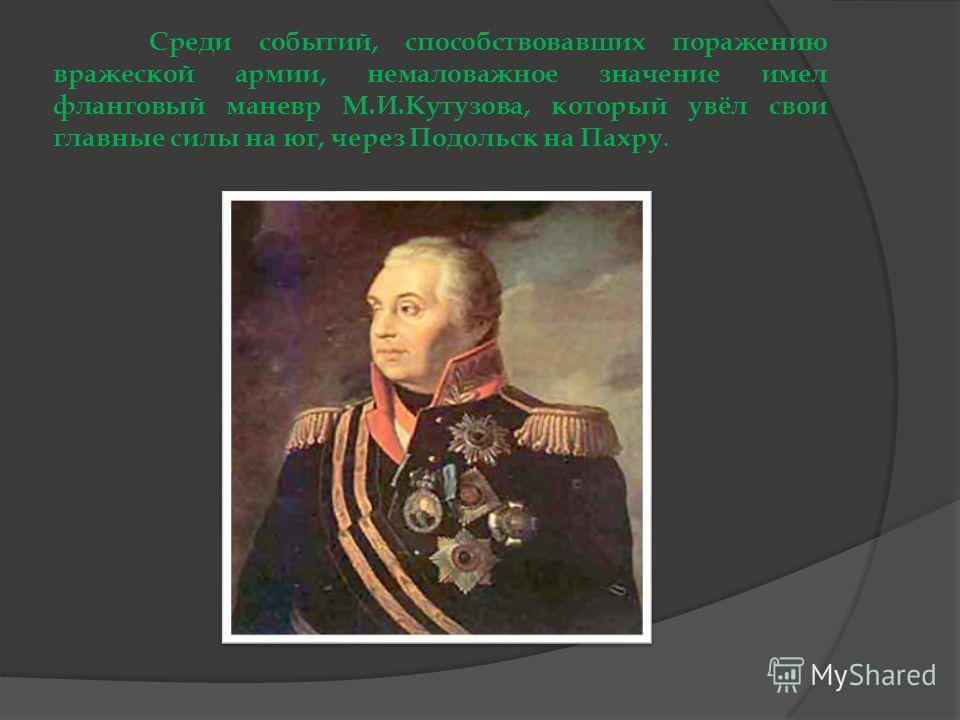 Среди событий, способствовавших поражению вражеской армии, немаловажное значение имел фланговый маневр М.И.Кутузова, который увёл свои главные силы на юг, через Подольск на Пахру.