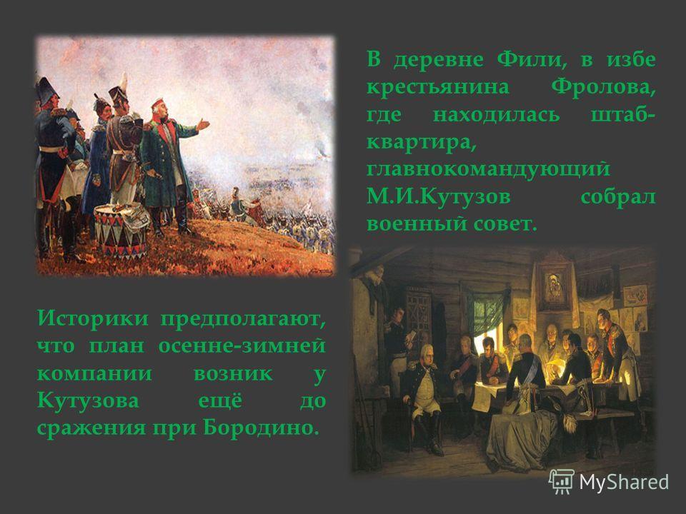 Историки предполагают, что план осенне-зимней компании возник у Кутузова ещё до сражения при Бородино. В деревне Фили, в избе крестьянина Фролова, где находилась штаб- квартира, главнокомандующий М.И.Кутузов собрал военный совет.