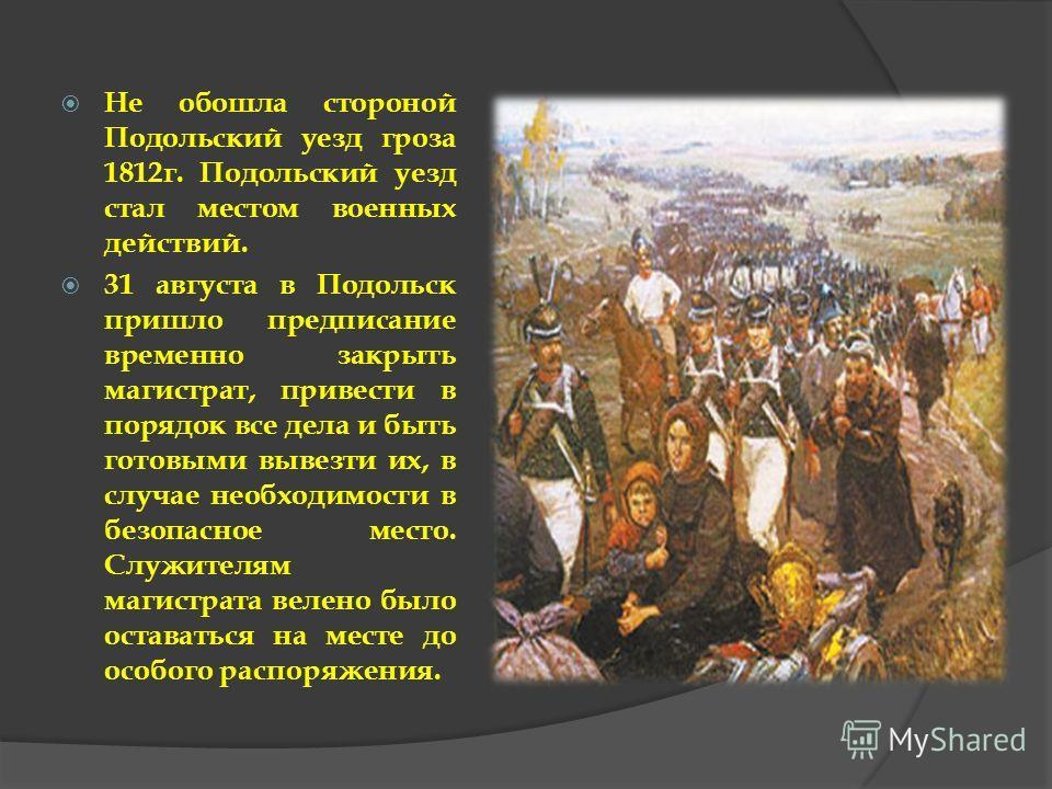 Не обошла стороной Подольский уезд гроза 1812г. Подольский уезд стал местом военных действий. 31 августа в Подольск пришло предписание временно закрыть магистрат, привести в порядок все дела и быть готовыми вывезти их, в случае необходимости в безопа
