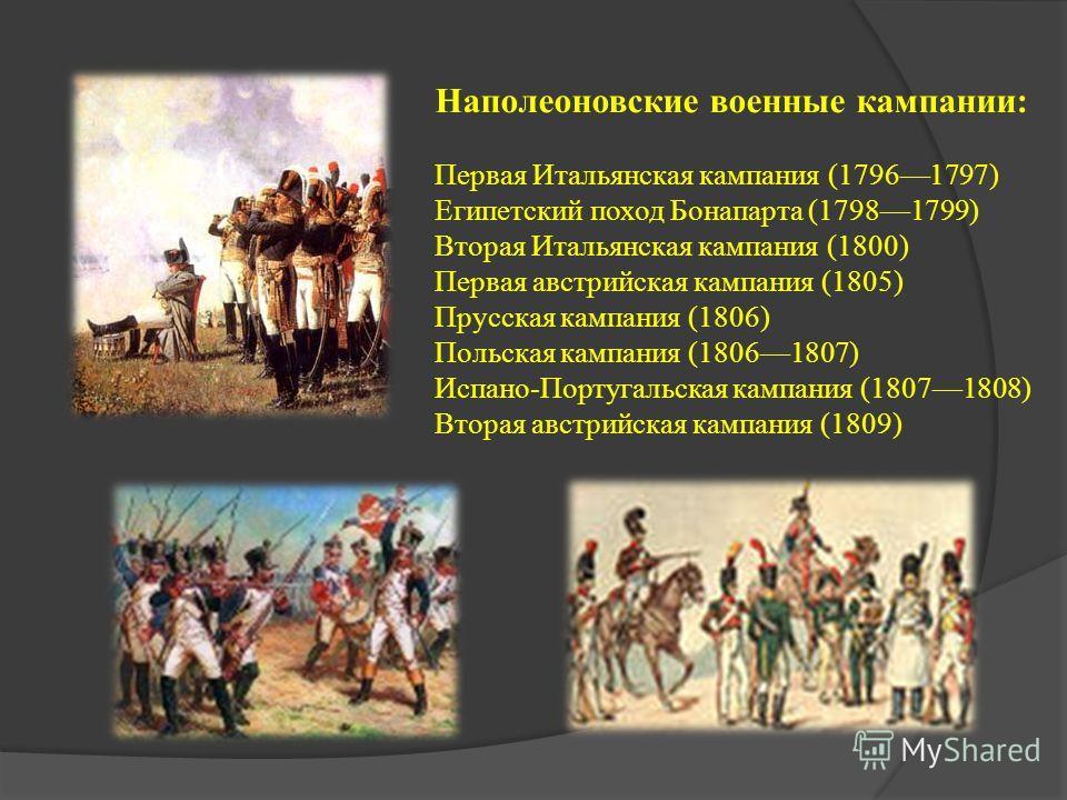 Наполеоновские военные кампании: Первая Итальянская кампания (17961797) Египетский поход Бонапарта (17981799) Вторая Итальянская кампания (1800) Первая австрийская кампания (1805) Прусская кампания (1806) Польская кампания (18061807) Испано-Португаль