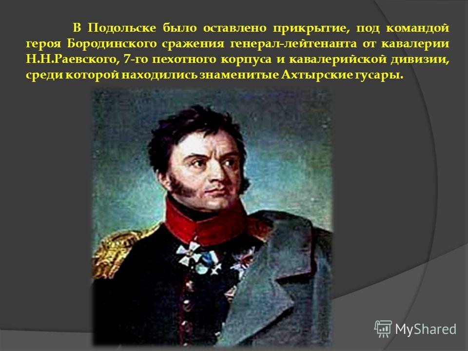 В Подольске было оставлено прикрытие, под командой героя Бородинского сражения генерал-лейтенанта от кавалерии Н.Н.Раевского, 7-го пехотного корпуса и кавалерийской дивизии, среди которой находились знаменитые Ахтырские гусары.