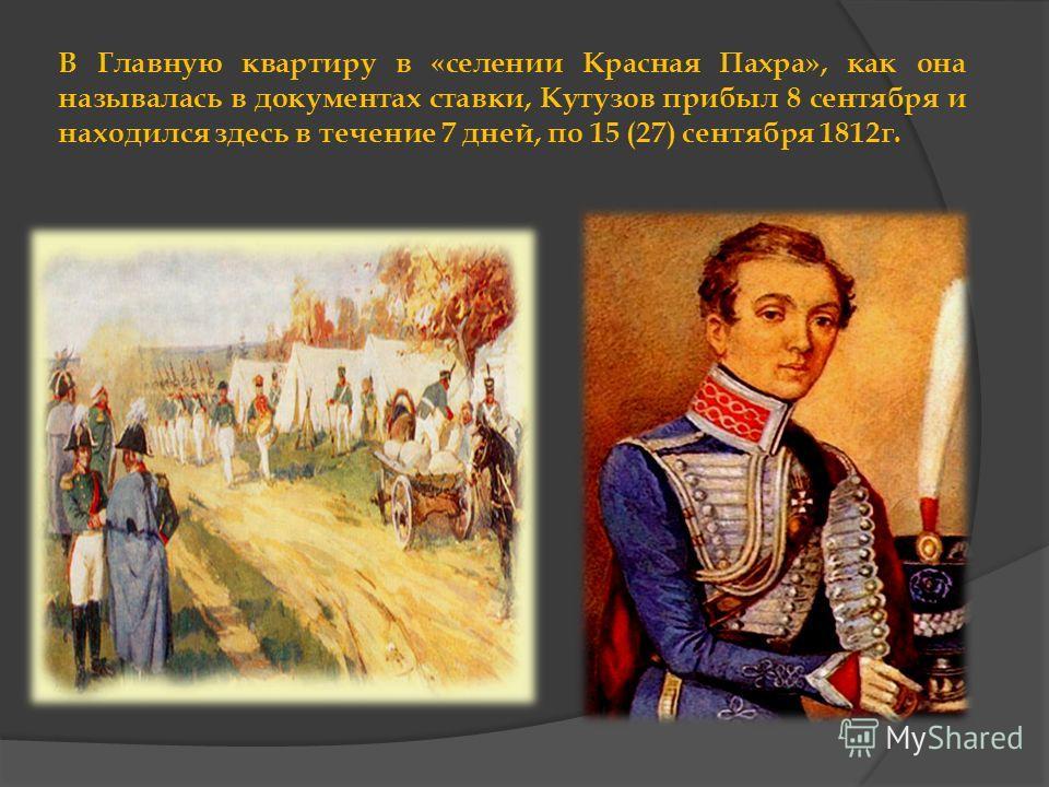 В Главную квартиру в «селении Красная Пахра», как она называлась в документах ставки, Кутузов прибыл 8 сентября и находился здесь в течение 7 дней, по 15 (27) сентября 1812г.