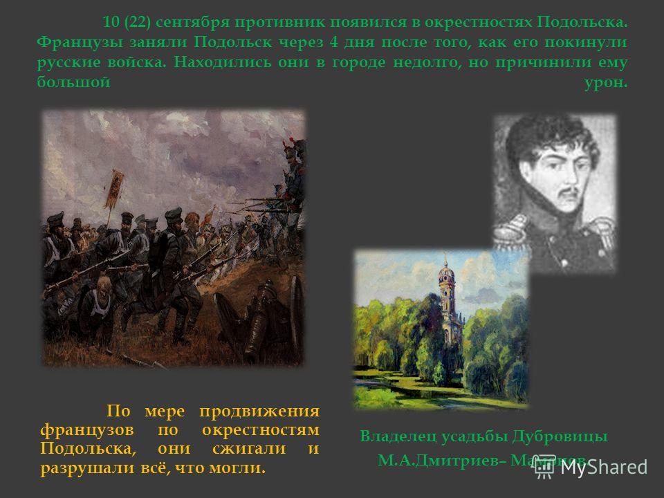 10 (22) сентября противник появился в окрестностях Подольска. Французы заняли Подольск через 4 дня после того, как его покинули русские войска. Находились они в городе недолго, но причинили ему большой урон. По мере продвижения французов по окрестнос