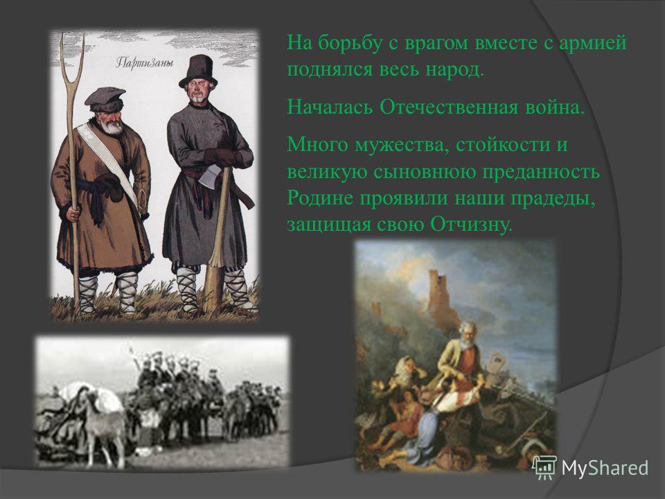 На борьбу с врагом вместе с армией поднялся весь народ. Началась Отечественная война. Много мужества, стойкости и великую сыновнюю преданность Родине проявили наши прадеды, защищая свою Отчизну.