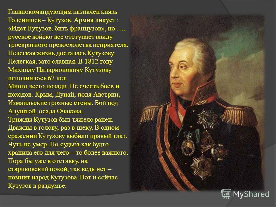 Главнокомандующим назначен князь Голенищев – Кутузов. Армия ликует : «Идет Кутузов, бить французов», но …. русское войско все отступает ввиду троекратного превосходства неприятеля. Нелегкая жизнь досталась Кутузову. Нелегкая, зато славная. В 1812 год