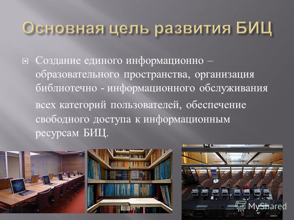 Создание единого информационно – образовательного пространства, организация библиотечно - информационного обслуживания всех категорий пользователей, обеспечение свободного доступа к информационным ресурсам БИЦ.
