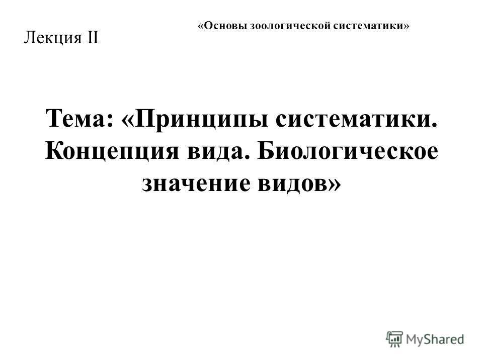 « Основы зоологической систематики » Лекция II Тема: «Принципы систематики. Концепция вида. Биологическое значение видов»