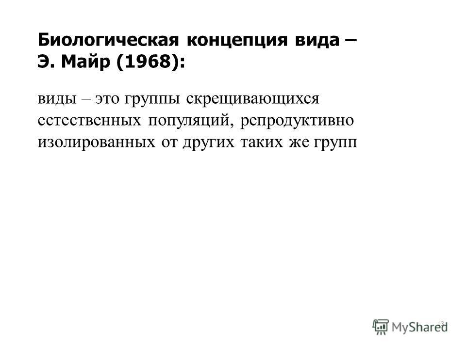 13 Биологическая концепция вида – Э. Майр (1968): виды – это группы скрещивающихся естественных популяций, репродуктивно изолированных от других таких же групп