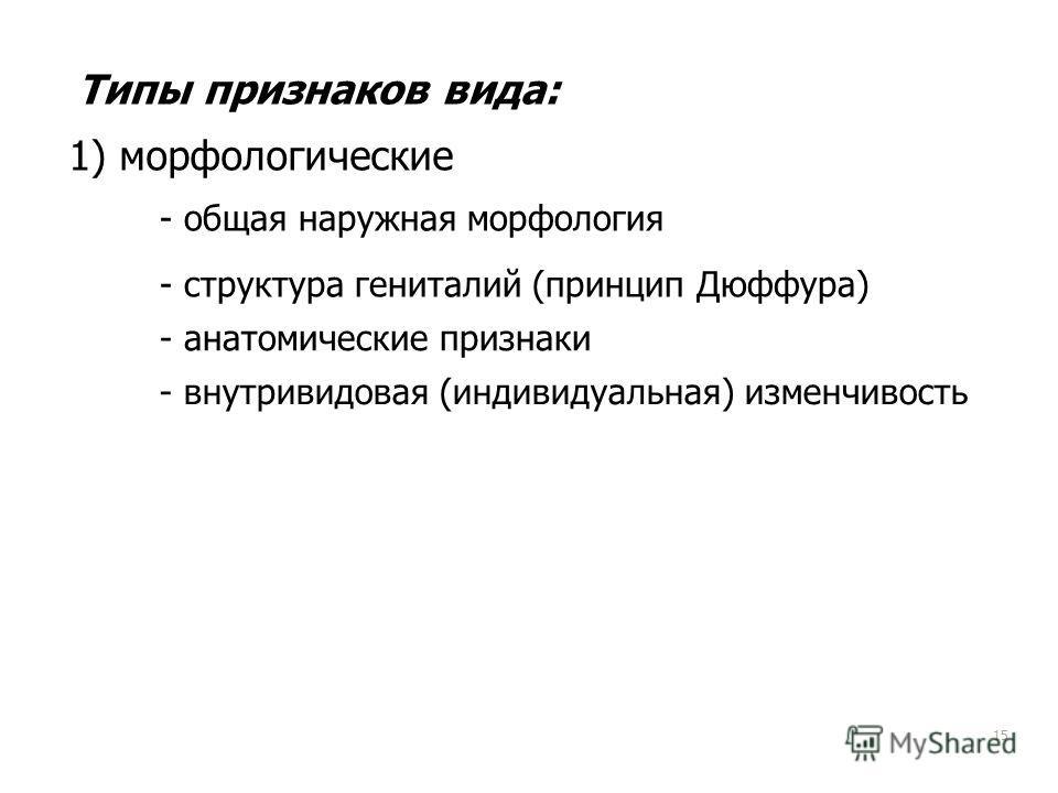 15 Типы признаков вида: 1) морфологические - общая наружная морфология - структура гениталий (принцип Дюффура) - анатомические признаки - внутривидовая (индивидуальная) изменчивость