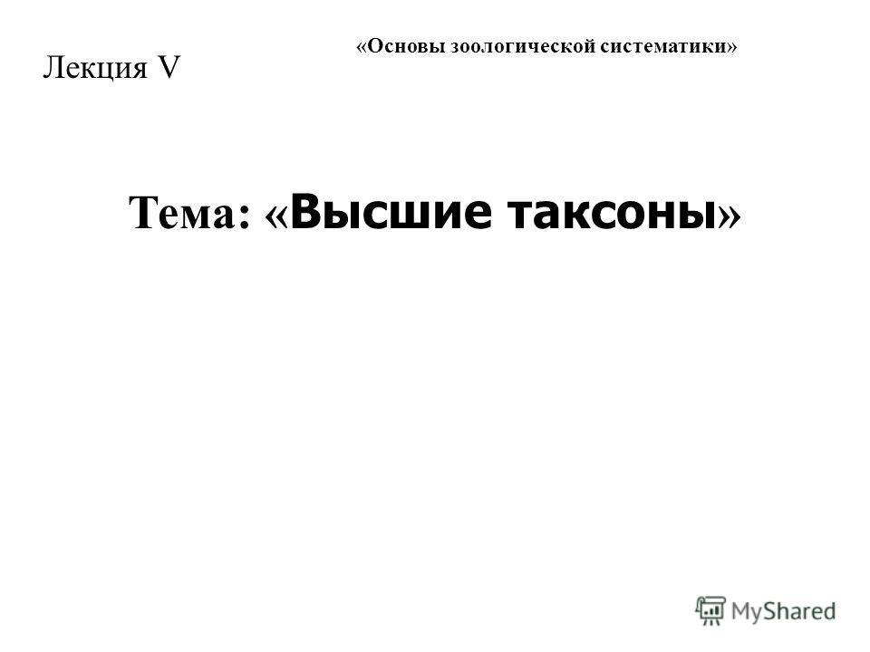 « Основы зоологической систематики » Лекция V Тема: « Высшие таксоны »