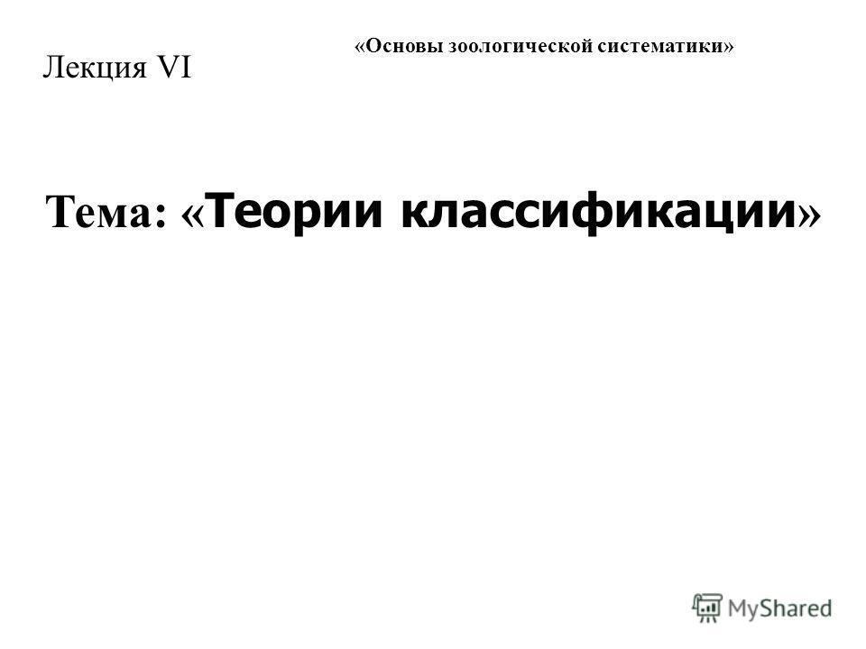 « Основы зоологической систематики » Лекция VI Тема: « Теории классификации »