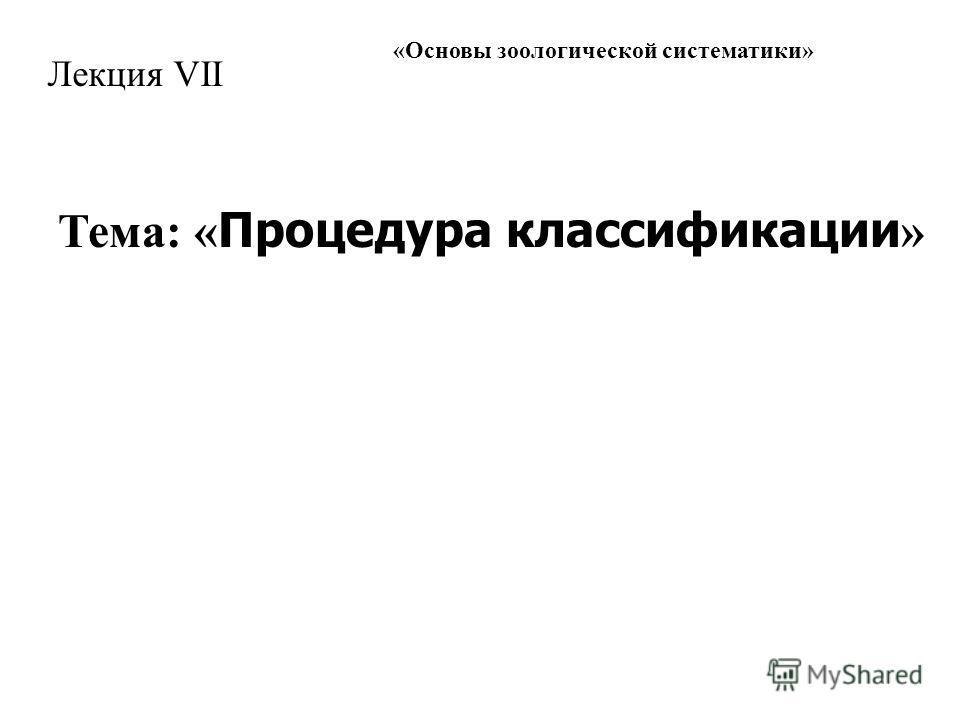 « Основы зоологической систематики » Лекция VII Тема: « Процедура классификации »