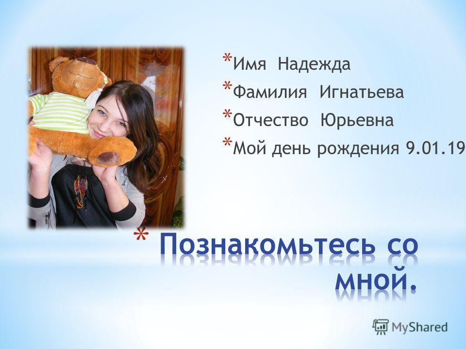 * Имя Надежда * Фамилия Игнатьева * Отчество Юрьевна * Мой день рождения 9.01.1998.
