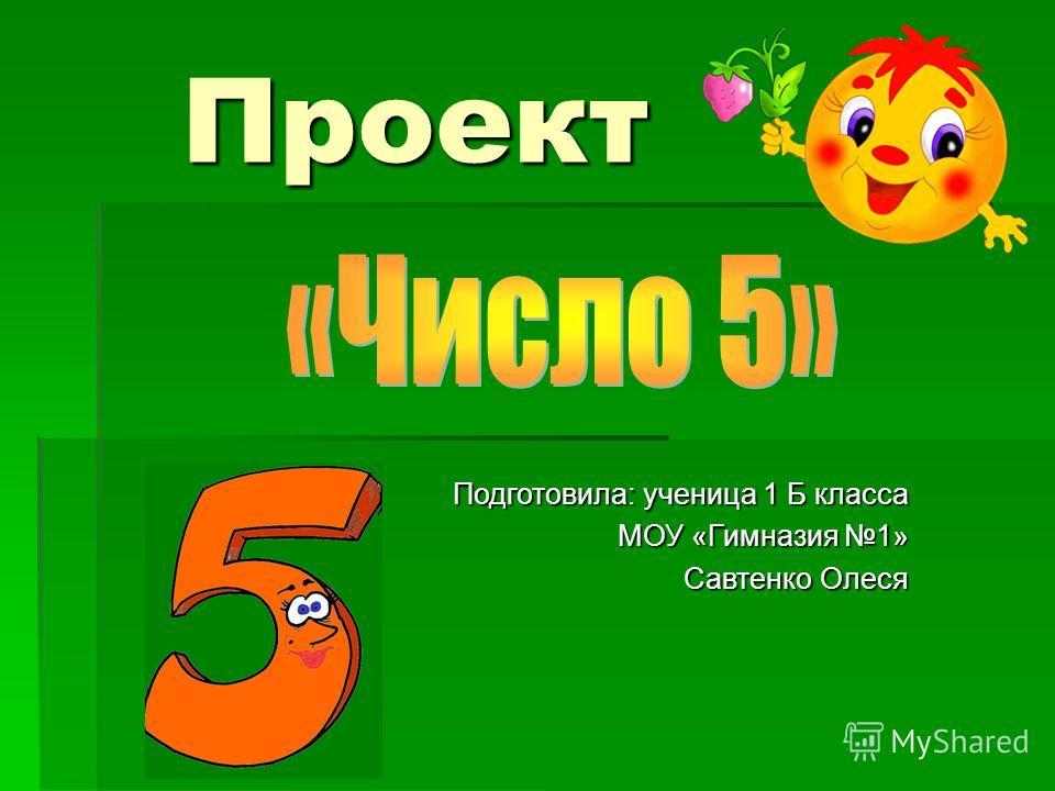 Проект Проект Подготовила: ученица 1 Б класса МОУ «Гимназия 1» Савтенко Олеся