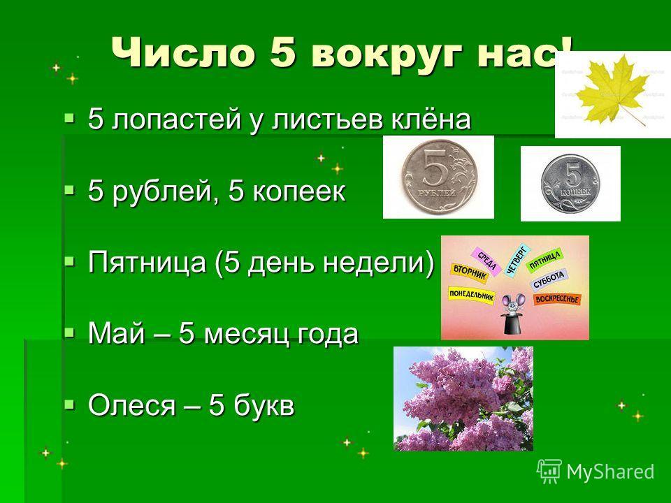 Число 5 вокруг нас! 5 лопастей у листьев клёна 5 лопастей у листьев клёна 5 рублей, 5 копеек 5 рублей, 5 копеек Пятница (5 день недели) Пятница (5 день недели) Май – 5 месяц года Май – 5 месяц года Олеся – 5 букв Олеся – 5 букв