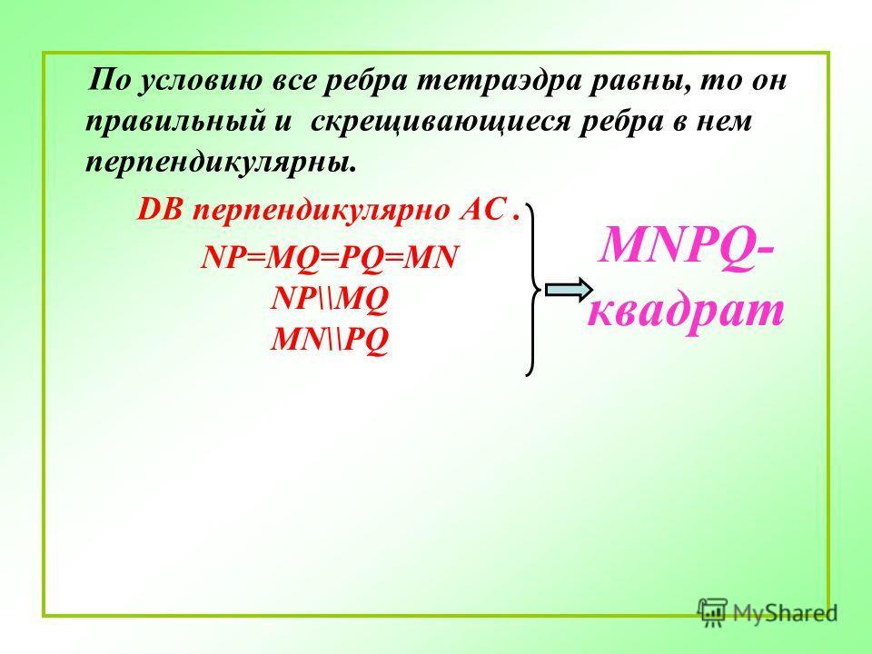 По условию все ребра тетраэдра равны, то он правильный и скрещивающиеся ребра в нем перпендикулярны. DB перпендикулярно АС. NP=MQ=PQ=MN NP\\MQ MN\\PQ MNPQ- квадрат