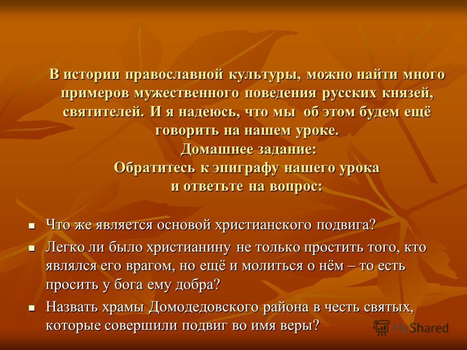 В истории православной культуры, можно найти много примеров мужественного поведения русских князей, святителей. И я надеюсь, что мы об этом будем ещё говорить на нашем уроке. Домашнее задание: Обратитесь к эпиграфу нашего урока и ответьте на вопрос: