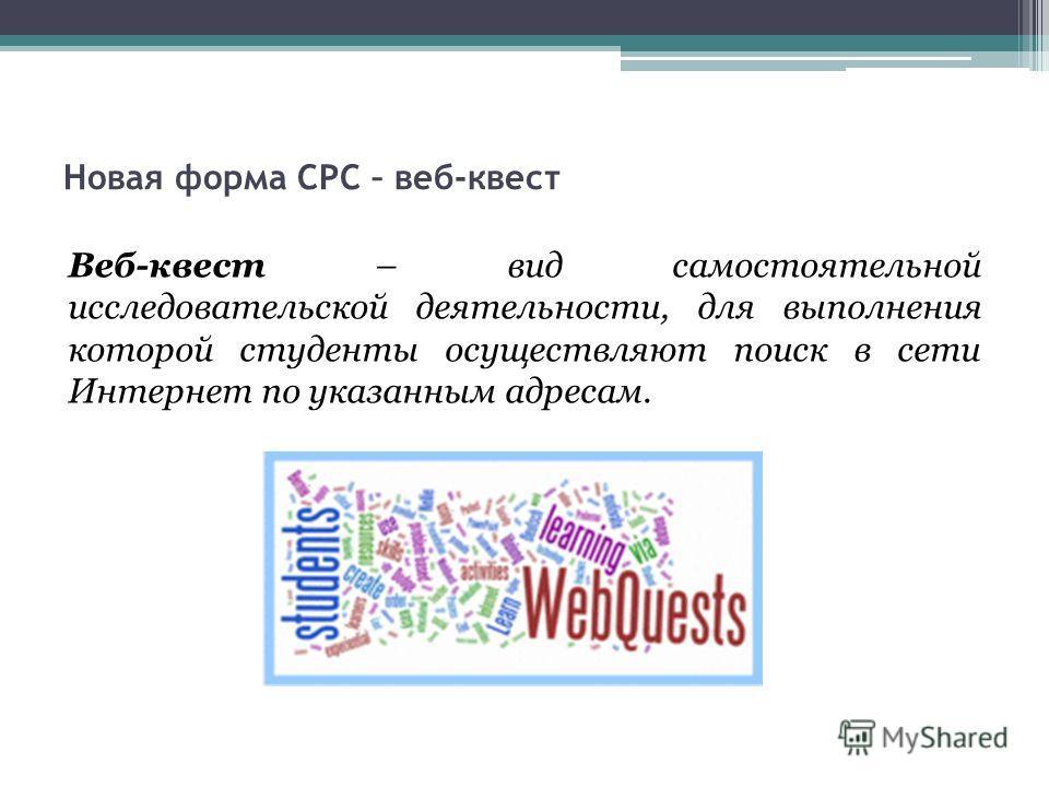 Новая форма СРС – веб-квест Веб-квест – вид самостоятельной исследовательской деятельности, для выполнения которой студенты осуществляют поиск в сети Интернет по указанным адресам.