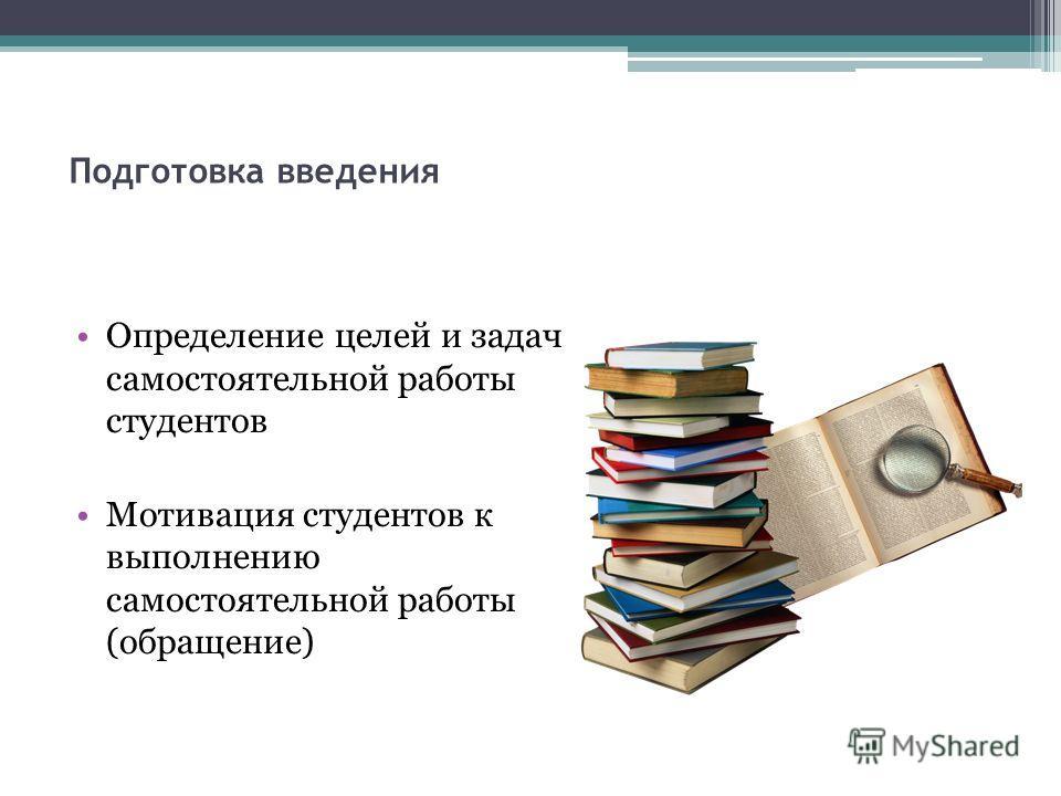 Подготовка введения Определение целей и задач самостоятельной работы студентов Мотивация студентов к выполнению самостоятельной работы (обращение)