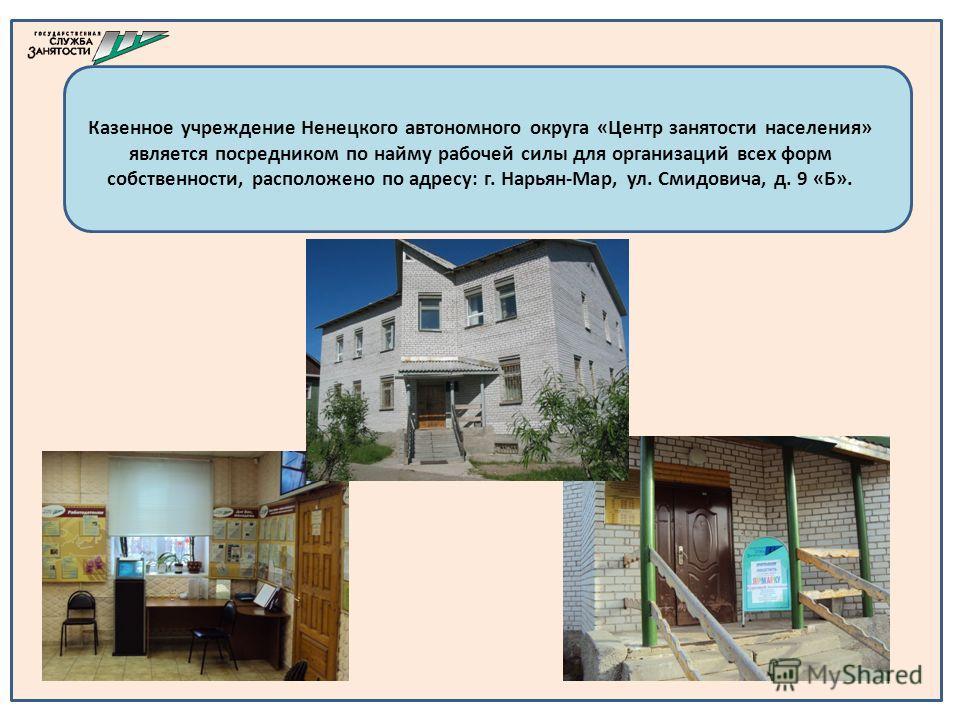 Казенное учреждение Ненецкого автономного округа «Центр занятости населения» является посредником по найму рабочей силы для организаций всех форм собственности, расположено по адресу: г. Нарьян-Мар, ул. Смидовича, д. 9 «Б».